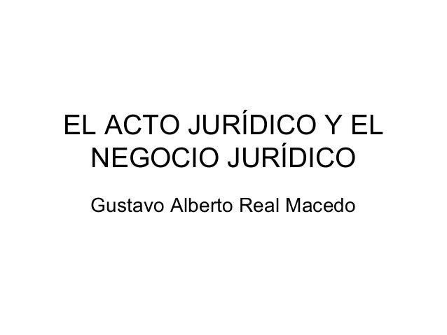 EL ACTO JURÍDICO Y EL NEGOCIO JURÍDICO Gustavo Alberto Real Macedo