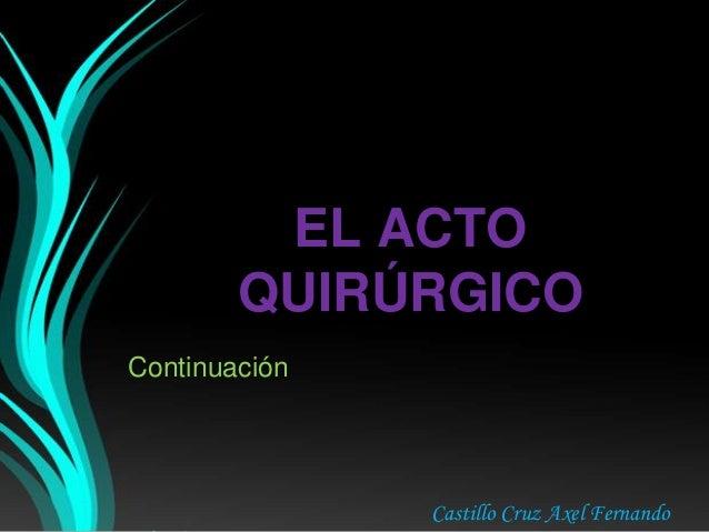 EL ACTO QUIRÚRGICO Continuación Castillo Cruz Axel Fernando