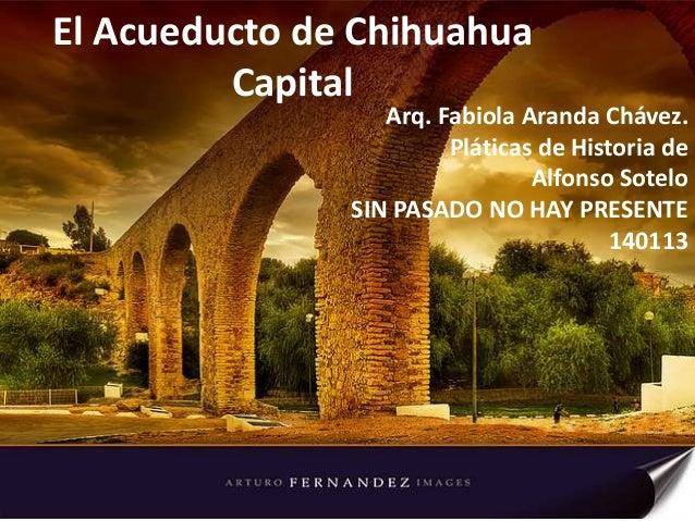 El Acueducto de Chihuahua Capital  Arq. Fabiola Aranda Chávez. Pláticas de Historia de Alfonso Sotelo SIN PASADO NO HAY PR...