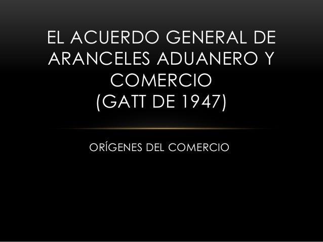 EL ACUERDO GENERAL DE ARANCELES ADUANERO Y COMERCIO (GATT DE 1947) ORÍGENES DEL COMERCIO