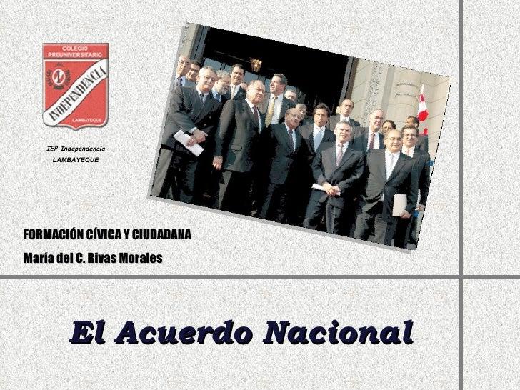 El Acuerdo Nacional IEP Independencia LAMBAYEQUE FORMACIÓN CÍVICA Y CIUDADANA María del C. Rivas Morales