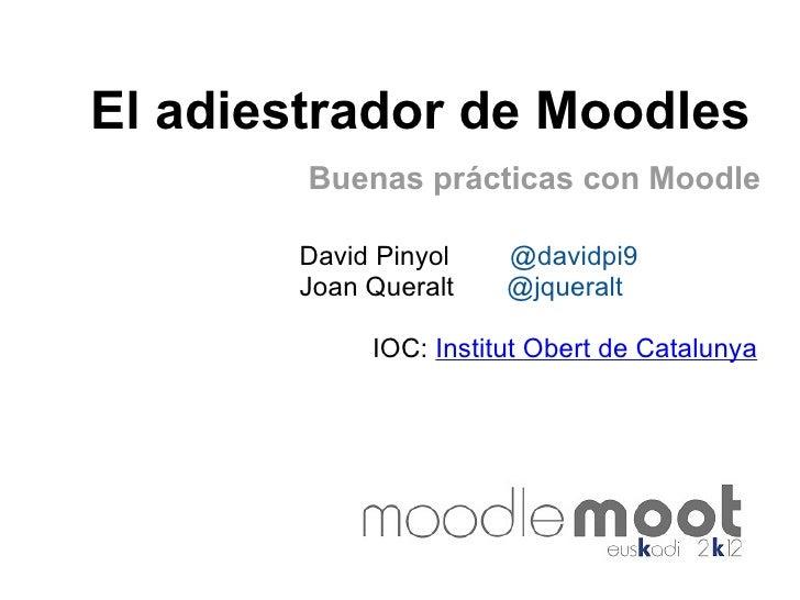 El adiestrador de Moodles        Buenas prácticas con Moodle       David Pinyol    @davidpi9       Joan Queralt    @jquera...