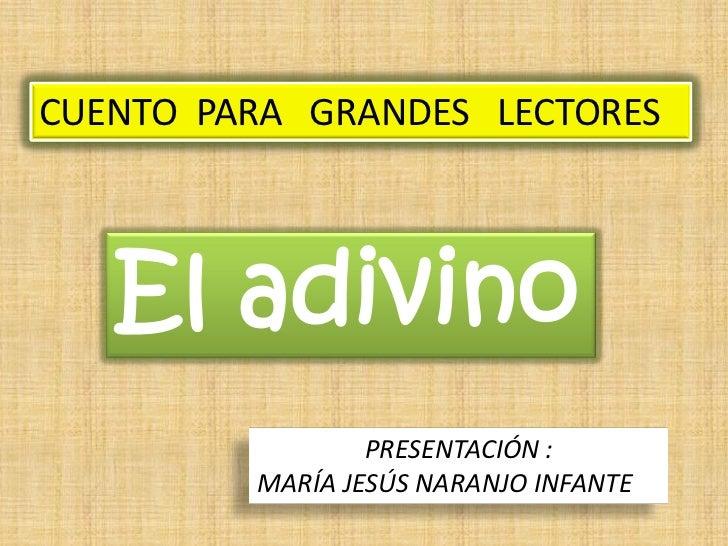 CUENTO PARA GRANDES LECTORES   El adivino                 PRESENTACIÓN :         MARÍA JESÚS NARANJO INFANTE