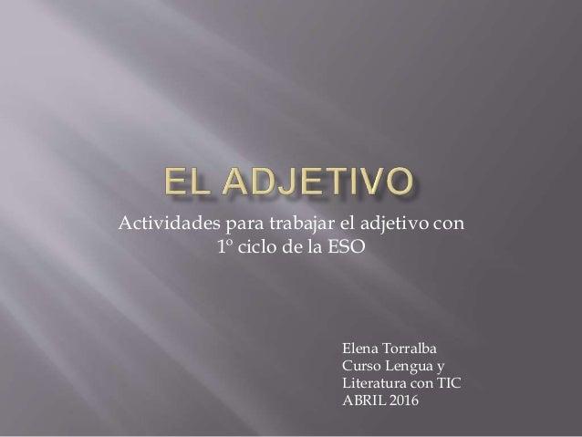 Actividades para trabajar el adjetivo con 1º ciclo de la ESO Elena Torralba Curso Lengua y Literatura con TIC ABRIL 2016