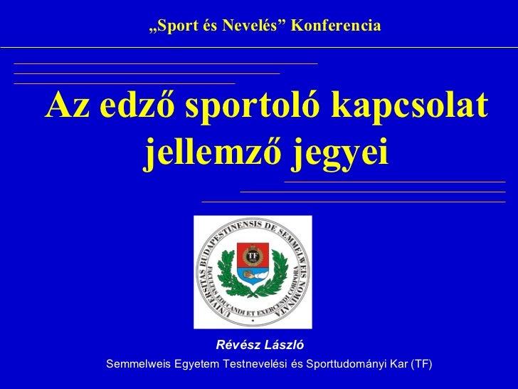 """""""Sport és Nevelés"""" KonferenciaAz edző sportoló kapcsolat     jellemző jegyei                      Révész László   Semmelwe..."""
