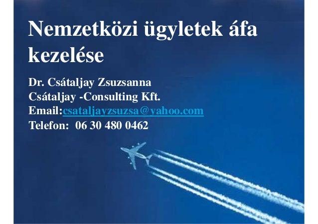 Nemzetközi ügyletek áfa kezelése Dr. Csátaljay Zsuzsanna Csátaljay -Consulting Kft. Email:csataljayzsuzsa@yahoo.com Telefo...