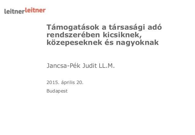 Támogatások a társasági adó rendszerében kicsiknek, közepeseknek és nagyoknak 2015. április 20. Budapest Jancsa-Pék Judit ...