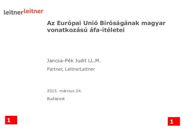Az Európai Unió Bíróságának magyar vonatkozású áfa-ítéletei Jancsa-Pék Judit LL.M. Partner, LeitnerLeitner 2015. március 2...