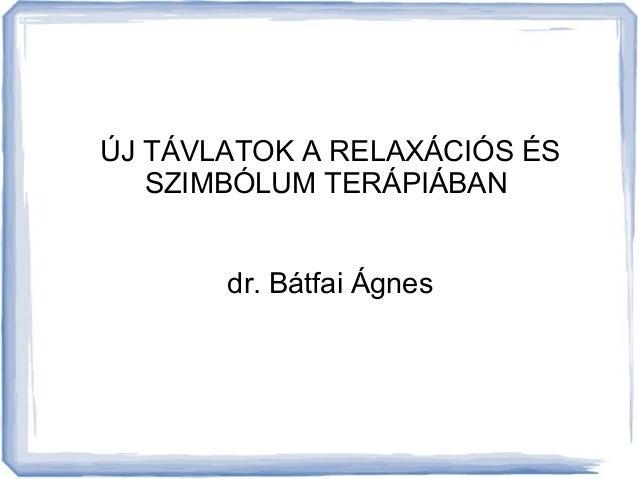 ÚJ TÁVLATOK A RELAXÁCIÓS ÉS  SZIMBÓLUM TERÁPIÁBAN  dr. Bátfai Ágnes