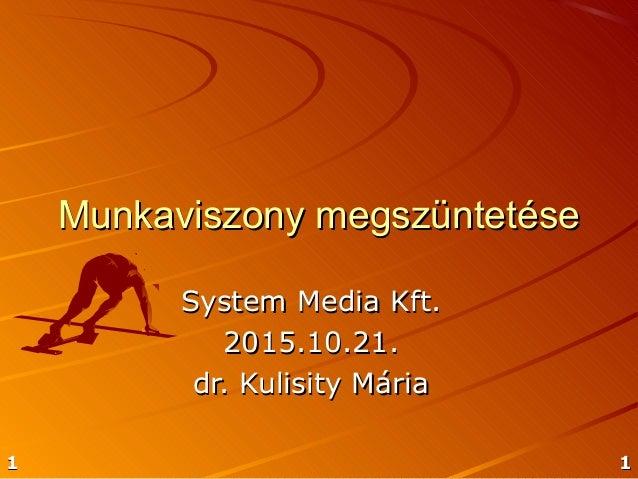 1111 Munkaviszony megszüntetéseMunkaviszony megszüntetése System Media Kft.System Media Kft. 2015.10.21.2015.10.21. dr. Ku...