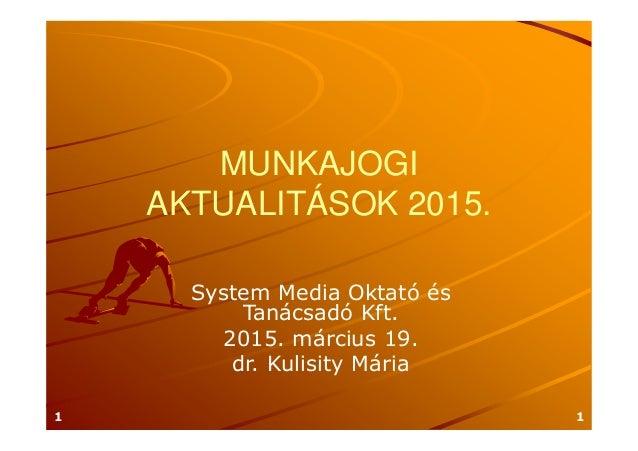 MUNKAJOGI AKTUALITÁSOK 2015. System Media Oktató és Tanácsadó Kft. 2015. március 19. dr. Kulisity Mária 11
