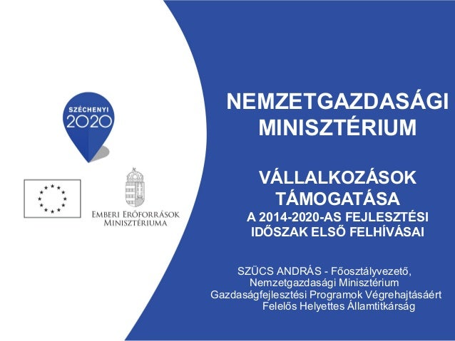 NEMZETGAZDASÁGI MINISZTÉRIUM VÁLLALKOZÁSOK TÁMOGATÁSA A 2014-2020-AS FEJLESZTÉSI IDŐSZAK ELSŐ FELHÍVÁSAI SZÜCS ANDRÁS - Fő...