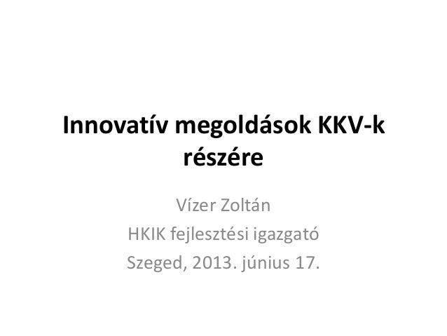 Innovatív megoldások KKV-krészéreVízer ZoltánHKIK fejlesztési igazgatóSzeged, 2013. június 17.