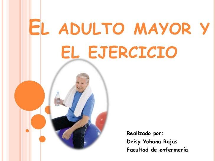 EL   ADULTO MAYOR Y     EL EJERCICIO           Realizado por:           Deisy Yohana Rojas           Facultad de enfermería