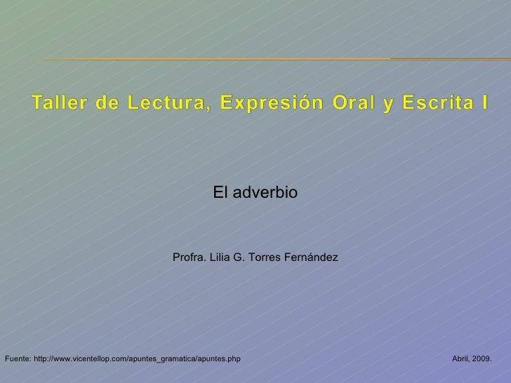 Abril, 2009. El adverbio Profra. Lilia G. Torres Fernández Fuente: http://www.vicentellop.com/apuntes_gramatica/apuntes.php
