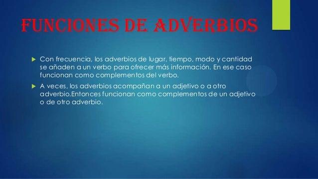 Funciones de adverbios   Con frecuencia, los adverbios de lugar, tiempo, modo y cantidad se añaden a un verbo para ofrece...