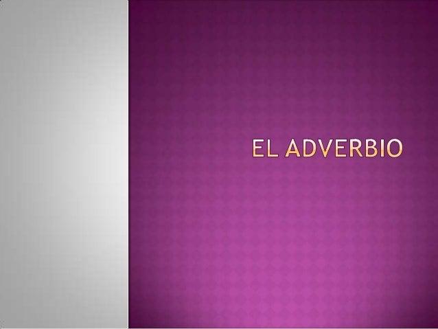   El adverbio son palabras invariables que expresan circunstancias de lugar, tiempo, modo y cantidad, o bien afirmación n...
