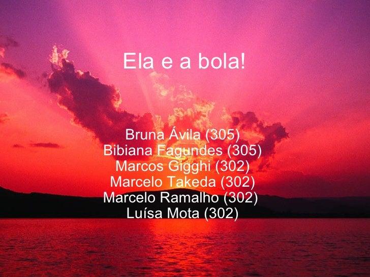 Ela e a bola! Bruna Ávila (305) Bibiana Fagundes (305) Marcos Gigghi (302) Marcelo Takeda (302) Marcelo Ramalho (302) Luí...