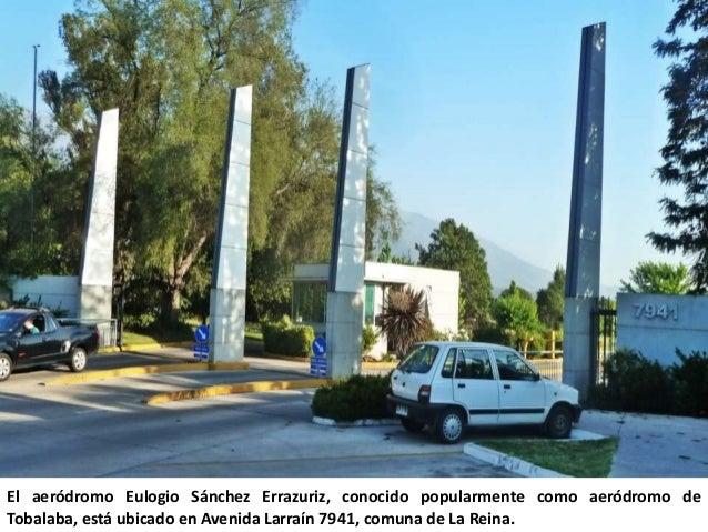 El aeródromo Eulogio Sánchez Errazuriz, conocido popularmente como aeródromo deTobalaba, está ubicado en Avenida Larraín 7...