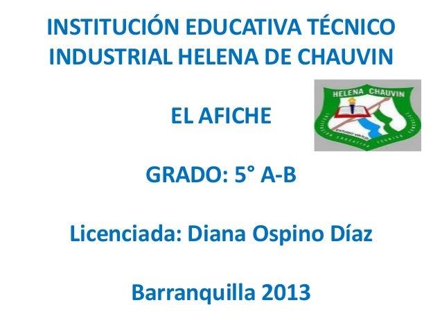 INSTITUCIÓN EDUCATIVA TÉCNICOINDUSTRIAL HELENA DE CHAUVIN          EL AFICHE        GRADO: 5° A-B Licenciada: Diana Ospino...