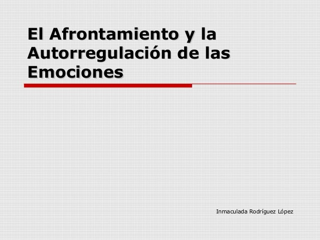 El Afrontamiento y laEl Afrontamiento y laAutorregulación de lasAutorregulación de lasEmocionesEmocionesInmaculada Rodrígu...