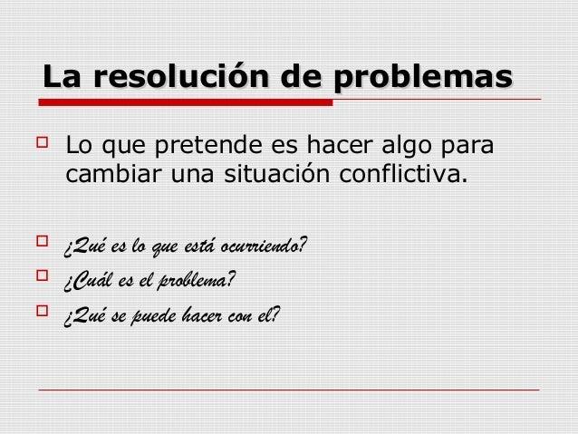La resolución de problemasLa resolución de problemas Lo que pretende es hacer algo paracambiar una situación conflictiva....