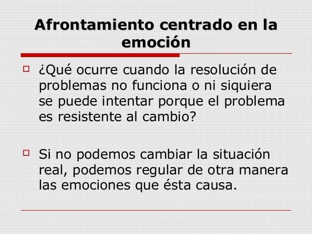 Afrontamiento centrado en laAfrontamiento centrado en laemociónemoción ¿Qué ocurre cuando la resolución deproblemas no fu...