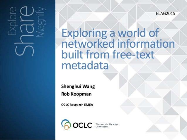 Shenghui Wang Rob Koopman Exploring a world of networked information built from free-text metadata OCLC Research EMEA ELAG...
