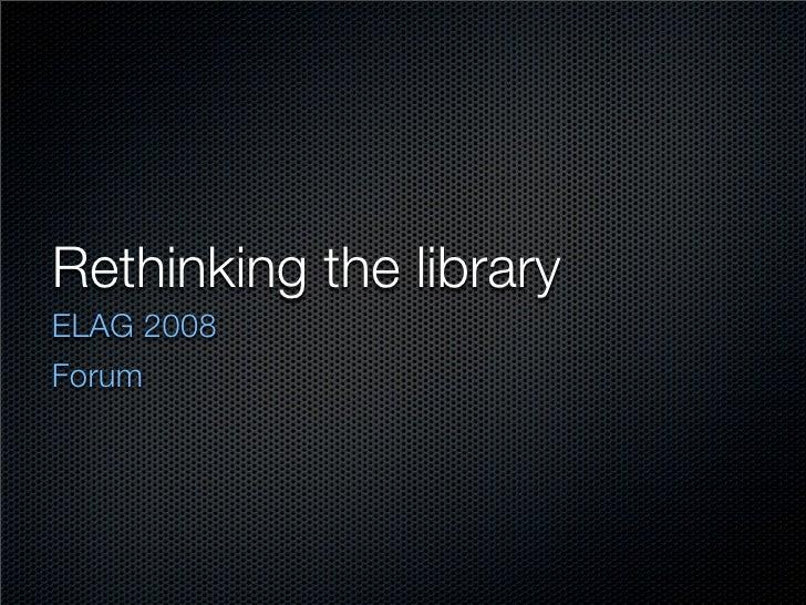 Rethinking the library ELAG 2008 Forum
