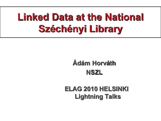 Linked Data at the NationalLinked Data at the National Széchényi LibrarySzéchényi Library ÁdámÁdám HorváthHorváth NSZLNSZL...