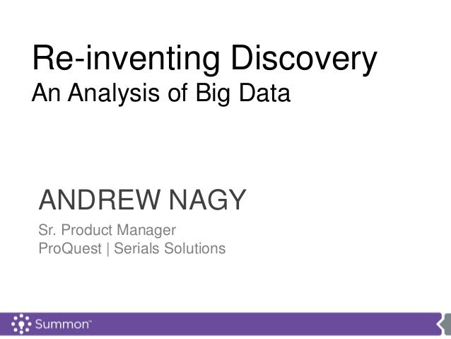 ANDREW NAGYSr. Product ManagerProQuest | Serials SolutionsRe-inventing DiscoveryAn Analysis of Big Data