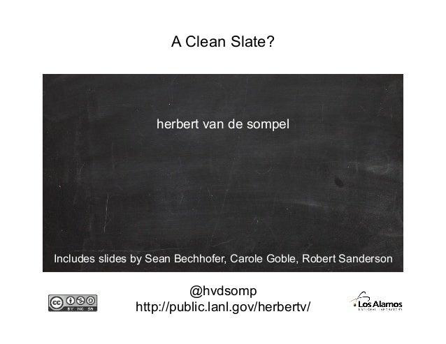 A Clean Slate?@hvdsomphttp://public.lanl.gov/herbertv/herbert van de sompelIncludes slides by Sean Bechhofer, Carole Goble...