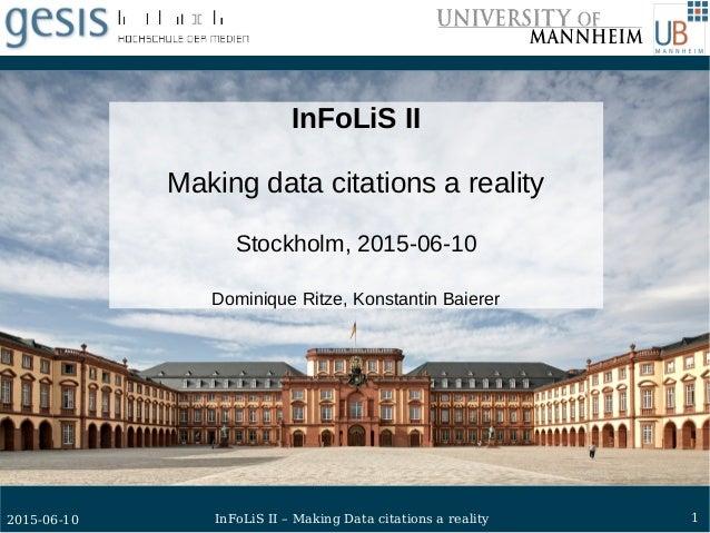 12015-06-10 InFoLiS II – Making Data citations a reality InFoLiS II Making data citations a reality Stockholm, 2015-06-10 ...