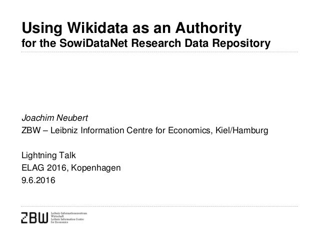 Using Wikidata as an Authority for the SowiDataNet Research Data Repository Joachim Neubert ZBW – Leibniz Information Cent...