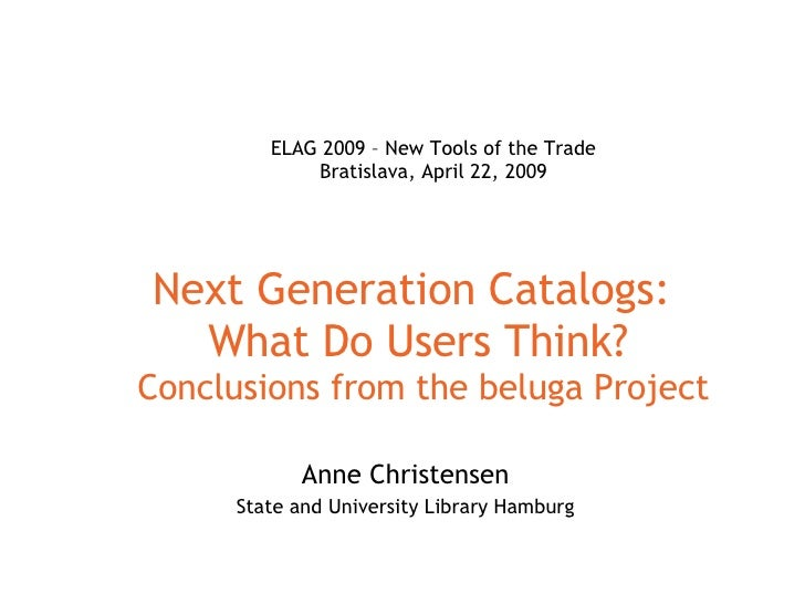 Next Generation Catalogs:  What Do Users Think?  Conclusions from the beluga Project Anne Christensen State and University...