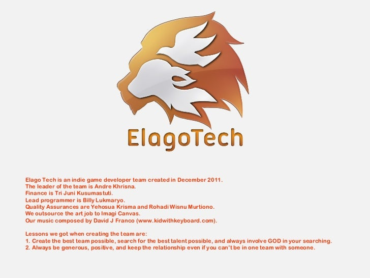 Elago Tech is an indie game developer team created in December 2011.The leader of the team is Andre Khrisna.Finance is Tri...
