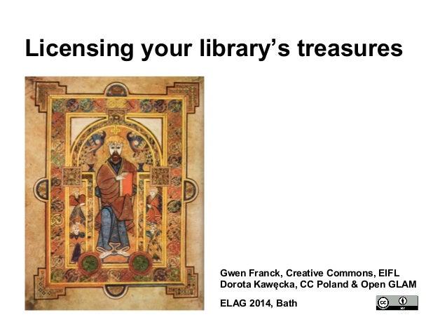 Licensing your library's treasures  Gwen Franck, Creative Commons, EIFL  Dorota Kawęcka, CC Poland & Open GLAM  ELAG 2014,...