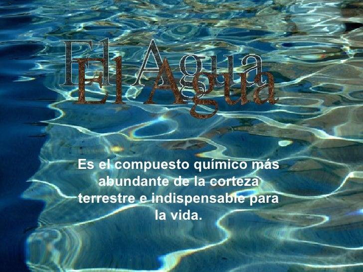 El Agua Es el compuesto químico más abundante de la corteza terrestre e indispensable para la vida.
