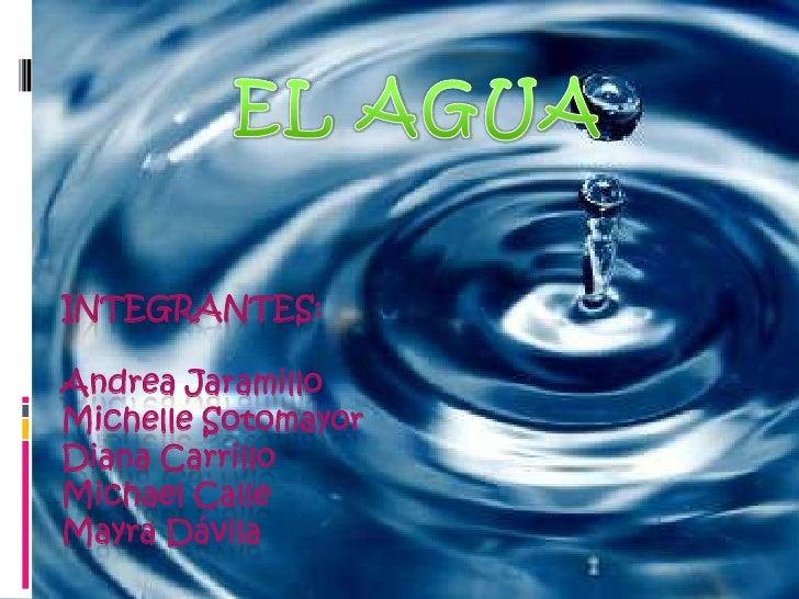 EL AGUA<br />Integrantes:Andrea JaramilloMichelle SotomayorDiana CarrilloMichael CalleMayra Dávila<br />