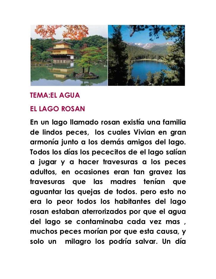 TEMA:EL AGUAEL LAGO ROSANEn un lago llamado rosan existía una familiade lindos peces, los cuales Vivian en granarmonía jun...