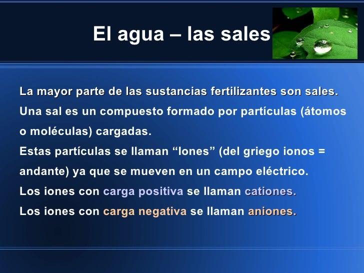 El agua – las salesLa mayor parte de las sustancias fertilizantes son sales.Una sal es un compuesto formado por partículas...