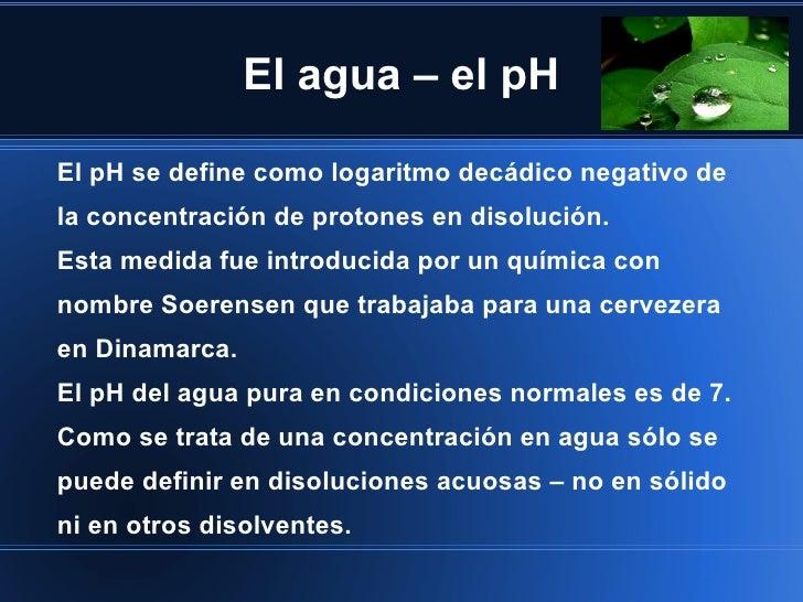 El agua – el pHEl pH se define como logaritmo decádico negativo dela concentración de protones en disolución.Esta medida f...