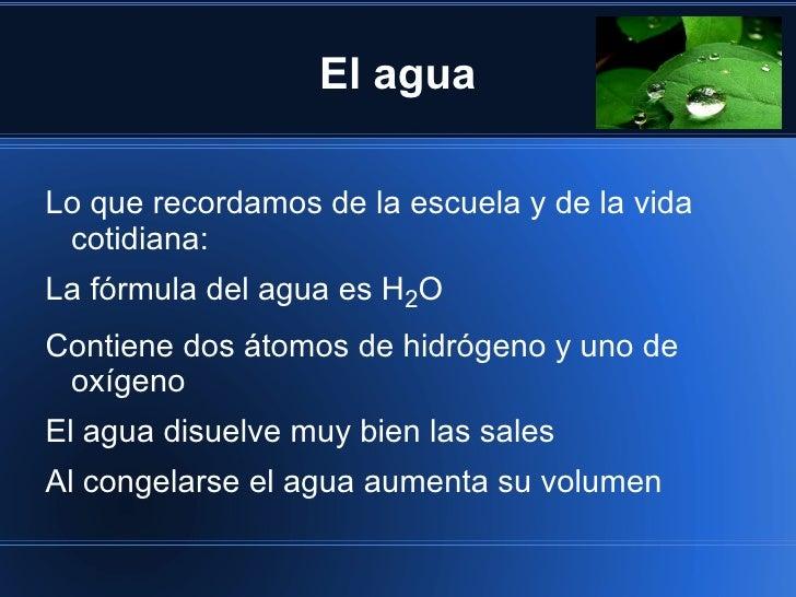 El aguaLo que recordamos de la escuela y de la vida cotidiana:La fórmula del agua es H2OContiene dos átomos de hidrógeno y...