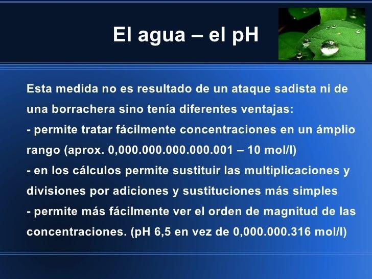 El agua – el pHEsta medida no es resultado de un ataque sadista ni deuna borrachera sino tenía diferentes ventajas:- permi...