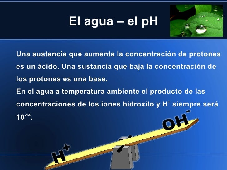 El agua – el pHUna sustancia que aumenta la concentración de protoneses un ácido. Una sustancia que baja la concentración ...