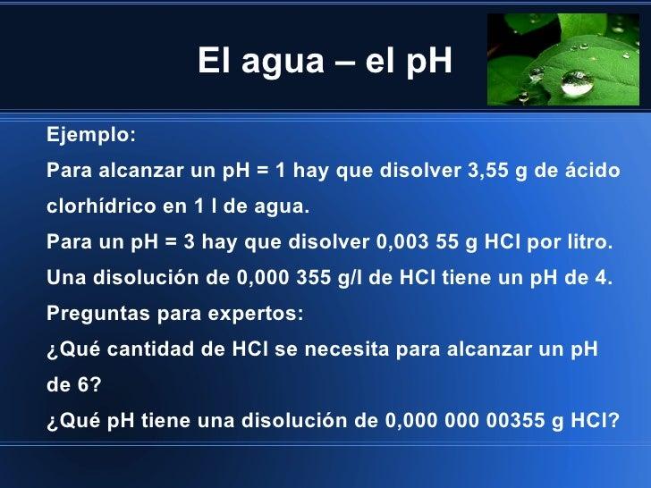 El agua – el pHEjemplo:Para alcanzar un pH = 1 hay que disolver 3,55 g de ácidoclorhídrico en 1 l de agua.Para un pH = 3 h...