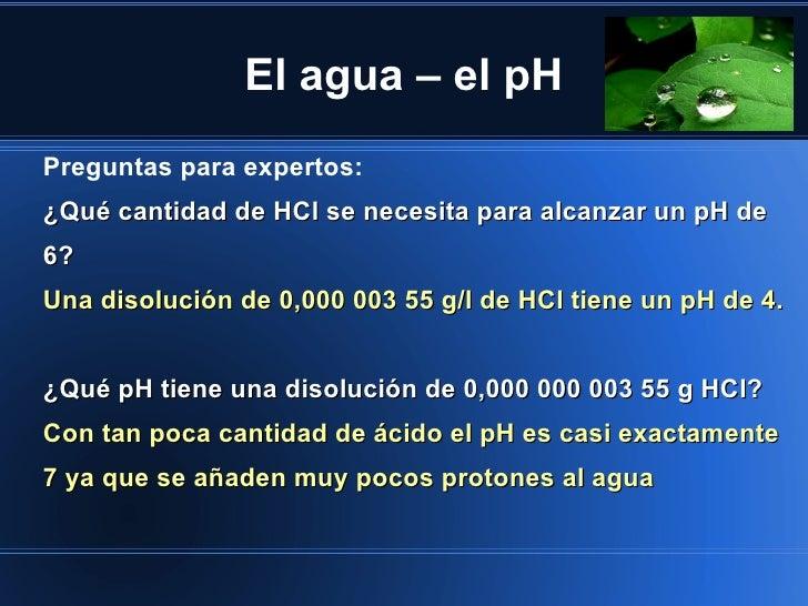 El agua – el pHPreguntas para expertos:¿Qué cantidad de HCl se necesita para alcanzar un pH de6?Una disolución de 0,000 00...