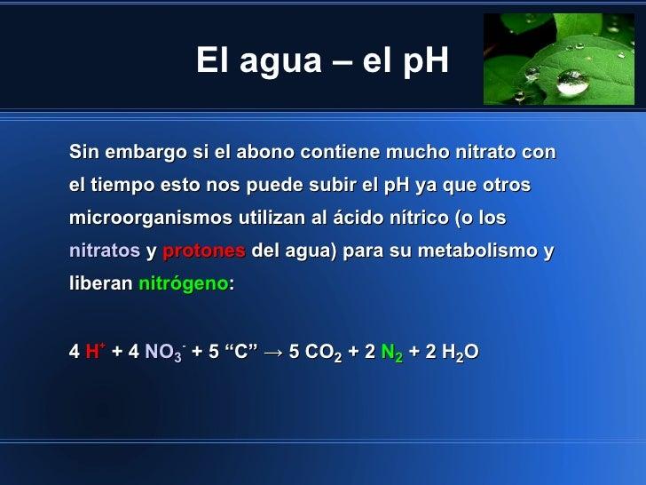 El agua – el pHSin embargo si el abono contiene mucho nitrato conel tiempo esto nos puede subir el pH ya que otrosmicroorg...