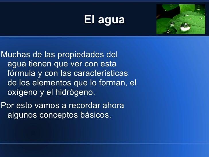 El aguaMuchas de las propiedades del agua tienen que ver con esta fórmula y con las características de los elementos que l...
