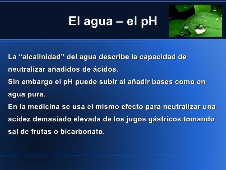 """El agua – el pHLa """"alcalinidad"""" del agua describe la capacidad deneutralizar añadidos de ácidos.Sin embargo el pH puede su..."""